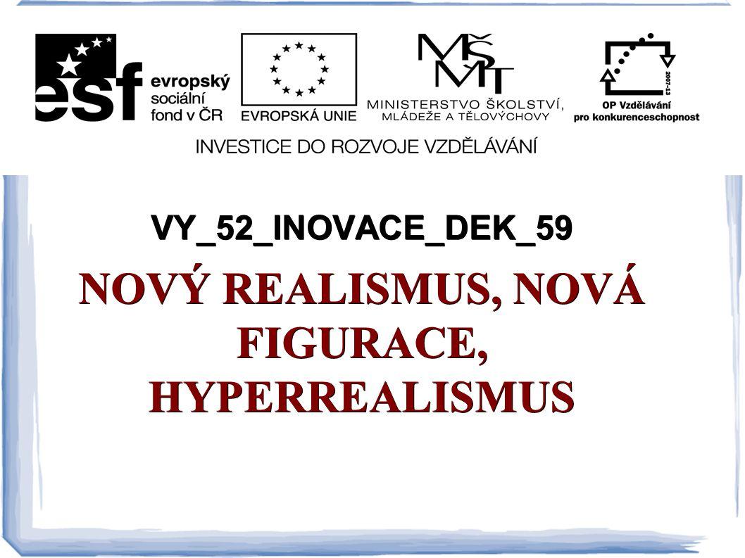 VY_52_INOVACE_DEK_59 NOVÝ REALISMUS, NOVÁ FIGURACE, HYPERREALISMUS