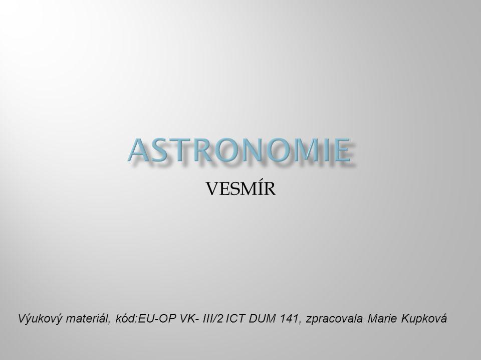 ASTRONOMIE VESMÍR Výukový materiál, kód:EU-OP VK- III/2 ICT DUM 141, zpracovala Marie Kupková