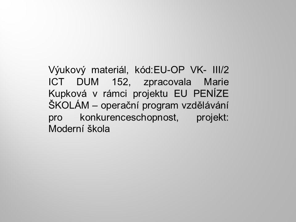 Výukový materiál, kód:EU-OP VK- III/2 ICT DUM 152, zpracovala Marie Kupková v rámci projektu EU PENÍZE ŠKOLÁM – operační program vzdělávání pro konkurenceschopnost, projekt: Moderní škola