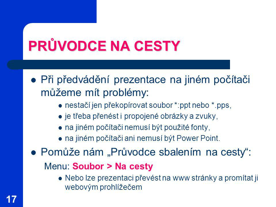PRŮVODCE NA CESTY Při předvádění prezentace na jiném počítači můžeme mít problémy: nestačí jen překopírovat soubor *:ppt nebo *.pps,