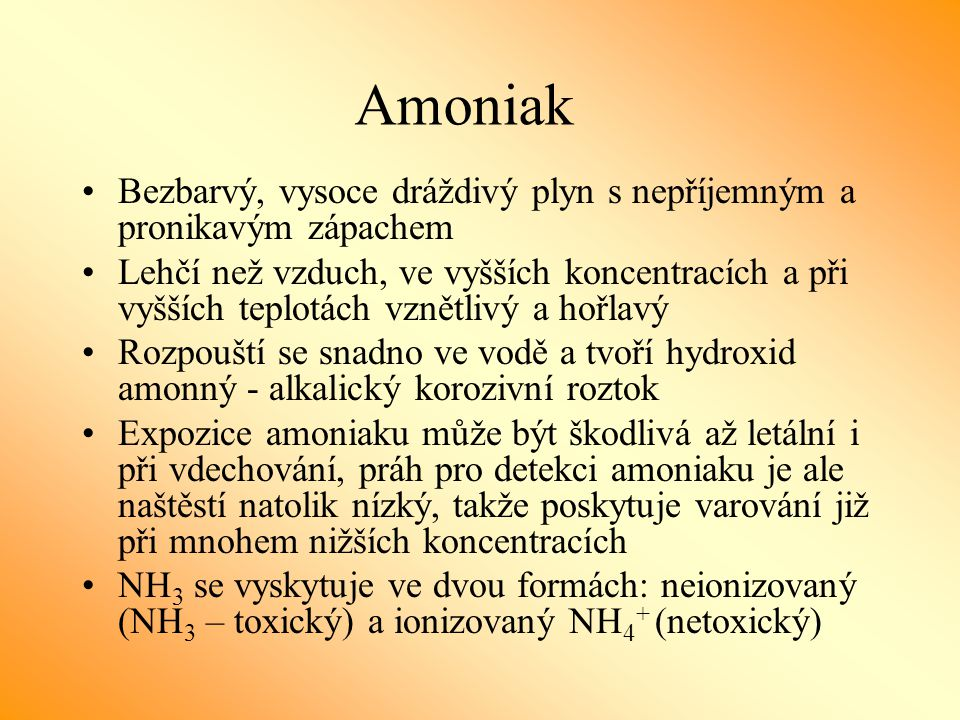 Amoniak Bezbarvý, vysoce dráždivý plyn s nepříjemným a pronikavým zápachem.