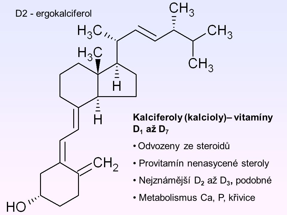 D2 - ergokalciferol Kalciferoly (kalcioly)– vitamíny D1 až D7. Odvozeny ze steroidů. Provitamín nenasycené steroly.