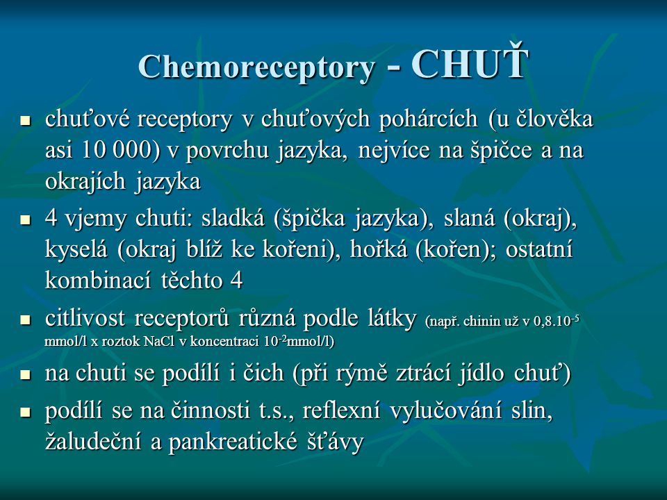 Chemoreceptory - CHUŤ chuťové receptory v chuťových pohárcích (u člověka asi 10 000) v povrchu jazyka, nejvíce na špičce a na okrajích jazyka.