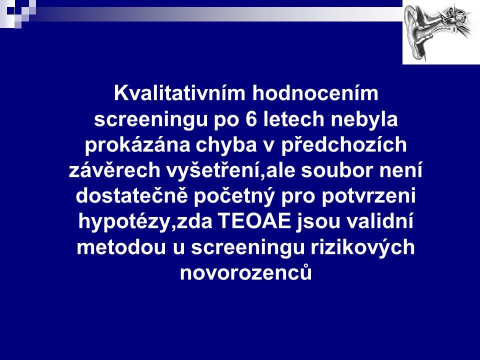 Kvalitativním hodnocením screeningu po 6 letech nebyla prokázána chyba v předchozích závěrech vyšetření,ale soubor není dostatečně početný pro potvrzeni hypotézy,zda TEOAE jsou validní metodou u screeningu rizikových novorozenců