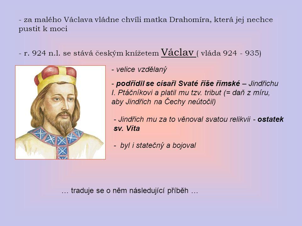 - za malého Václava vládne chvíli matka Drahomíra, která jej nechce pustit k moci