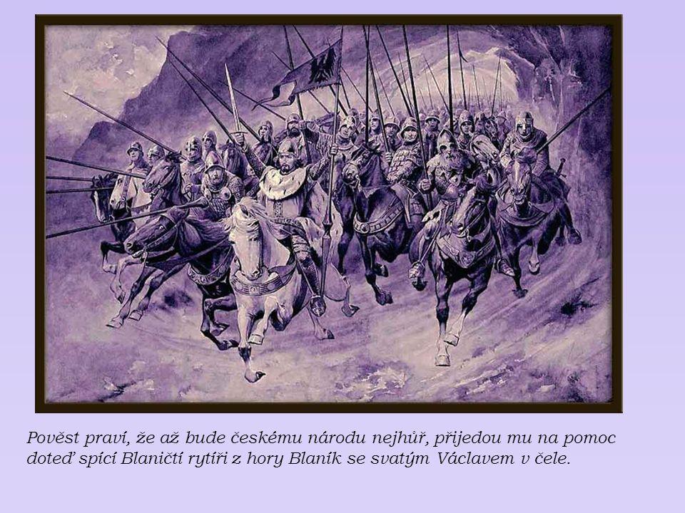 Pověst praví, že až bude českému národu nejhůř, přijedou mu na pomoc doteď spící Blaničtí rytíři z hory Blaník se svatým Václavem v čele.