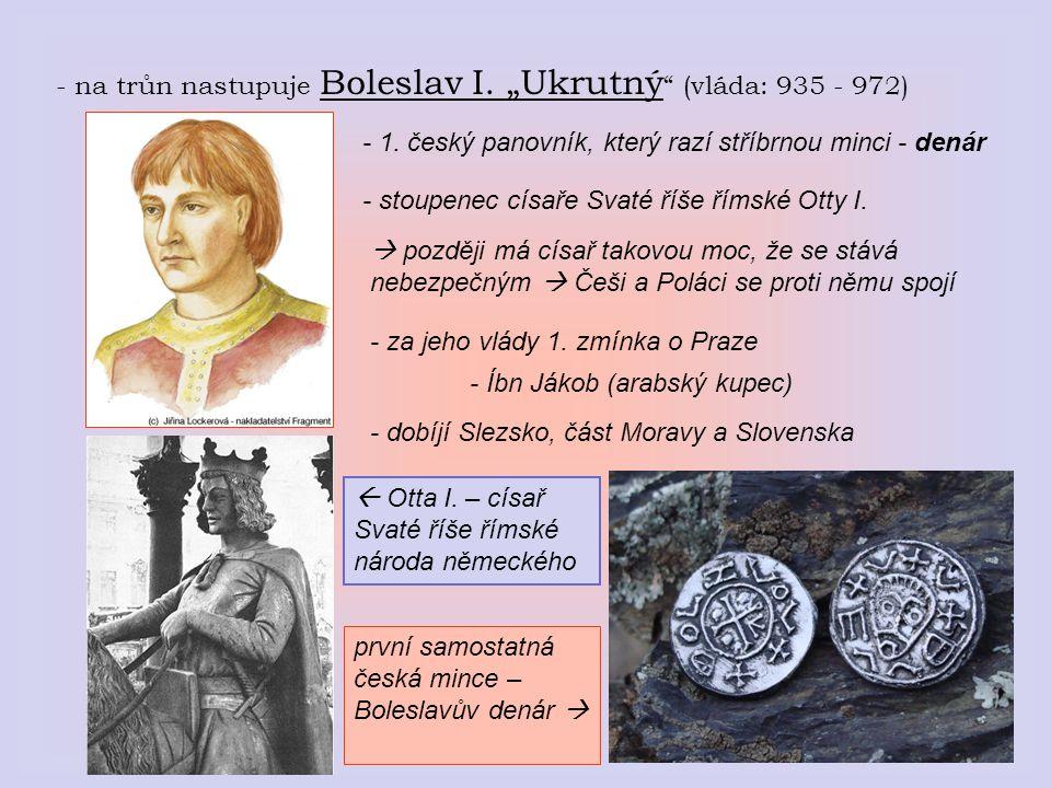 """- na trůn nastupuje Boleslav I. """"Ukrutný (vláda: 935 - 972)"""