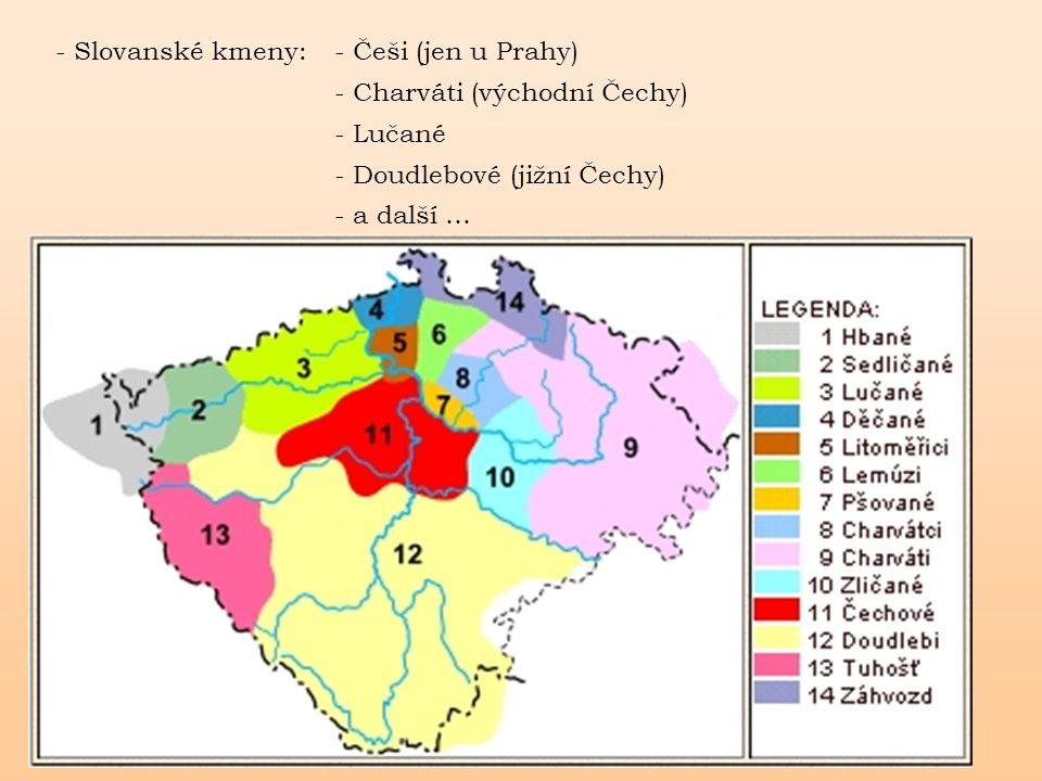 - Slovanské kmeny: - Češi (jen u Prahy) - Charváti (východní Čechy) - Lučané. - Doudlebové (jižní Čechy)