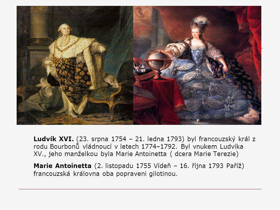 Ludvík XVI. (23. srpna 1754 – 21. ledna 1793) byl francouzský král z rodu Bourbonů vládnoucí v letech 1774–1792. Byl vnukem Ludvíka XV., jeho manželkou byla Marie Antoinetta ( dcera Marie Terezie)