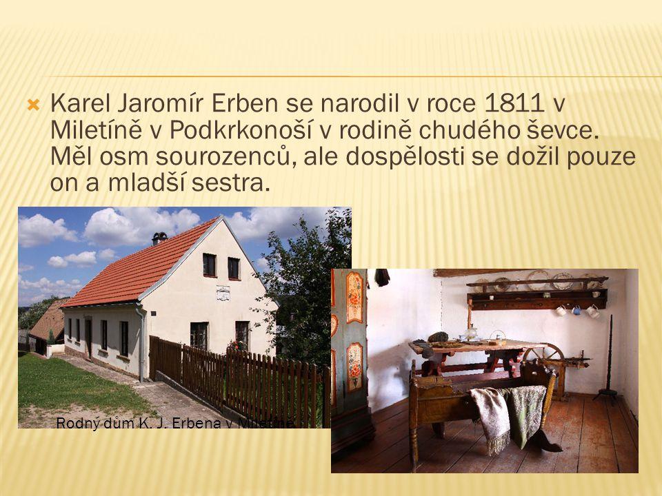 Karel Jaromír Erben se narodil v roce 1811 v Miletíně v Podkrkonoší v rodině chudého ševce. Měl osm sourozenců, ale dospělosti se dožil pouze on a mladší sestra.