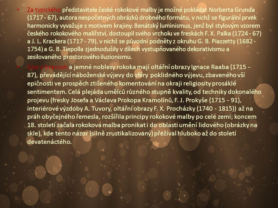 Za typického představitele české rokokové malby je možné pokládat Norberta Grunda (1717 - 67), autora nespočetných obrázků drobného formátu, v nichž se figurální prvek harmonicky vyvažuje s motivem krajiny. Benátský luminismus, jenž byl stylovým vzorem českého rokokového malířství, dostoupil svého vrcholu ve freskách F. X. Palka (1724 - 67) a J. L. Krackera (1717 - 79), v nichž se původní podněty z okruhu G. B. Piazzetty (1682 - 1754) a G. B. Tiepolla zjednodušily v dílech vystupňovaného dekorativismu a zesilovaného prostorového iluzionismu.