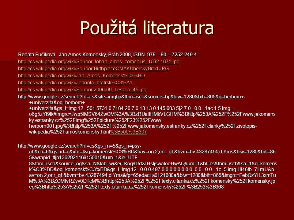 Použitá literatura Renáta Fučíková: Jan Amos Komenský, Práh 2008, ISBN 978 – 80 – 7252-249-4.
