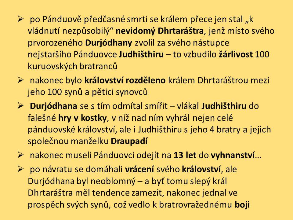 """po Pánduově předčasné smrti se králem přece jen stal """"k vládnutí nezpůsobilý nevidomý Dhrtaráštra, jenž místo svého prvorozeného Durjódhany zvolil za svého nástupce nejstaršího Pánduovce Judhišthiru – to vzbudilo žárlivost 100 kuruovských bratranců"""