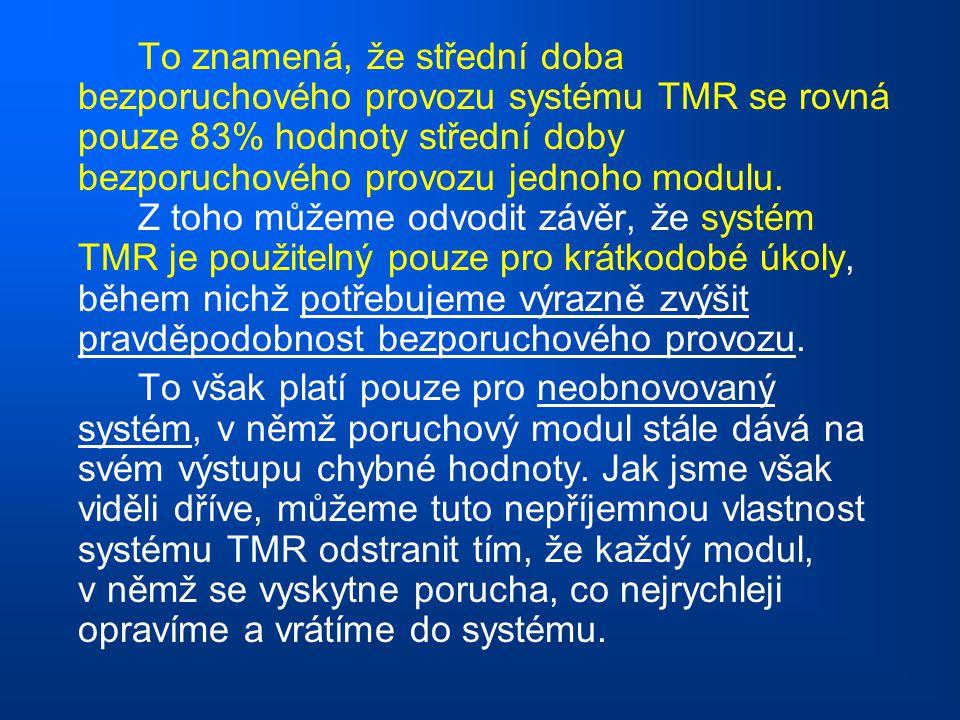 To znamená, že střední doba bezporuchového provozu systému TMR se rovná pouze 83% hodnoty střední doby bezporuchového provozu jednoho modulu. Z toho můžeme odvodit závěr, že systém TMR je použitelný pouze pro krátkodobé úkoly, během nichž potřebujeme výrazně zvýšit pravděpodobnost bezporuchového provozu.