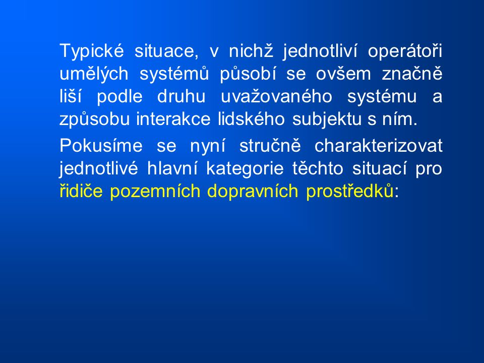 Typické situace, v nichž jednotliví operátoři umělých systémů působí se ovšem značně liší podle druhu uvažovaného systému a způsobu interakce lidského subjektu s ním.