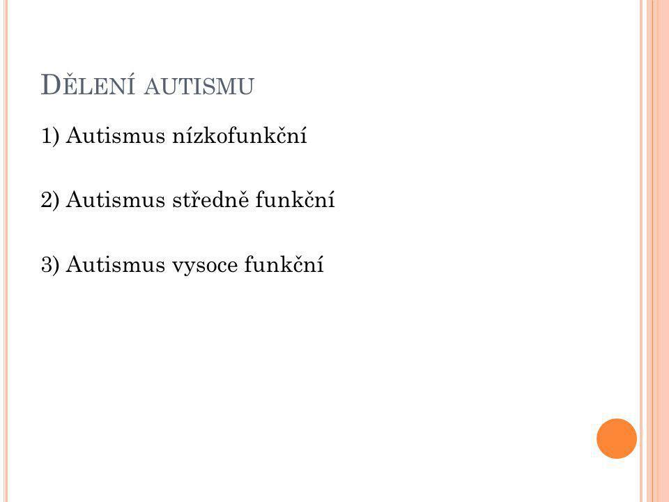Dělení autismu 1) Autismus nízkofunkční 2) Autismus středně funkční 3) Autismus vysoce funkční