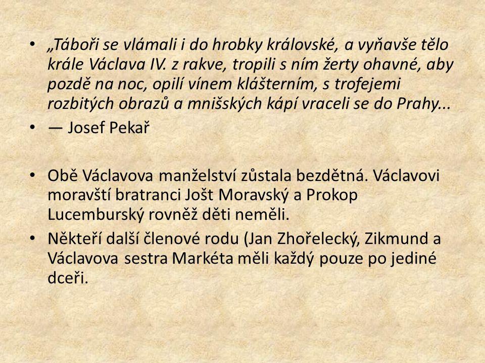 """""""Táboři se vlámali i do hrobky královské, a vyňavše tělo krále Václava IV. z rakve, tropili s ním žerty ohavné, aby pozdě na noc, opilí vínem klášterním, s trofejemi rozbitých obrazů a mnišských kápí vraceli se do Prahy..."""