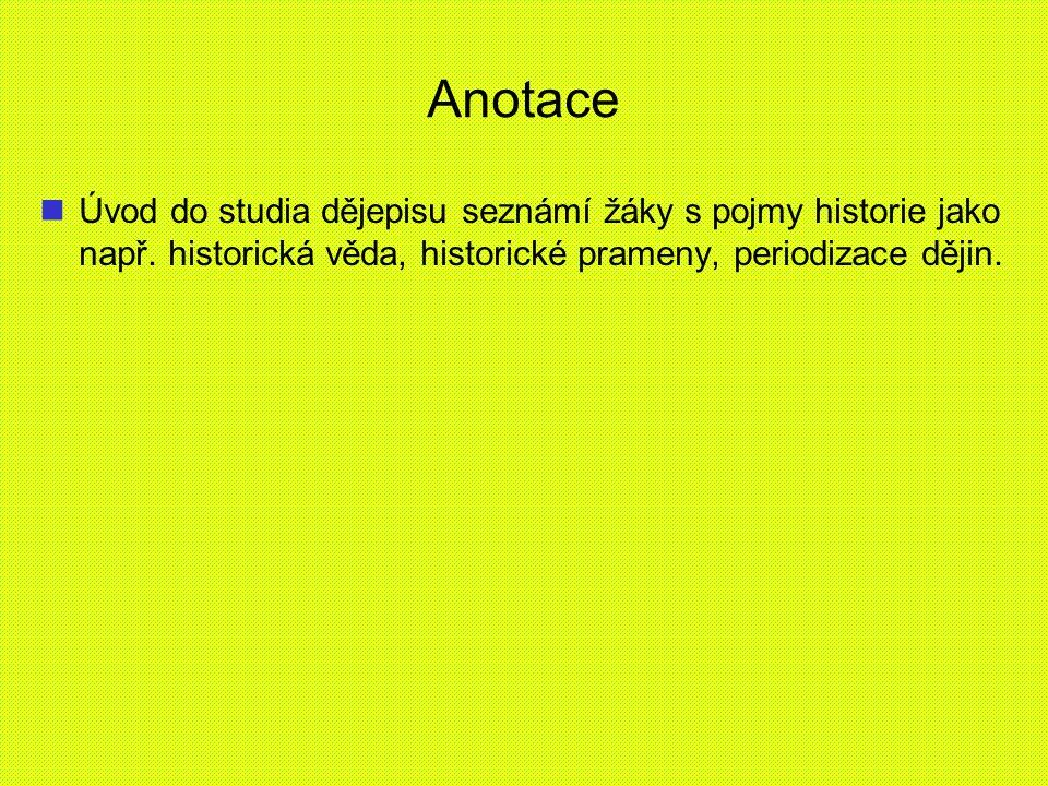 Anotace Úvod do studia dějepisu seznámí žáky s pojmy historie jako např.
