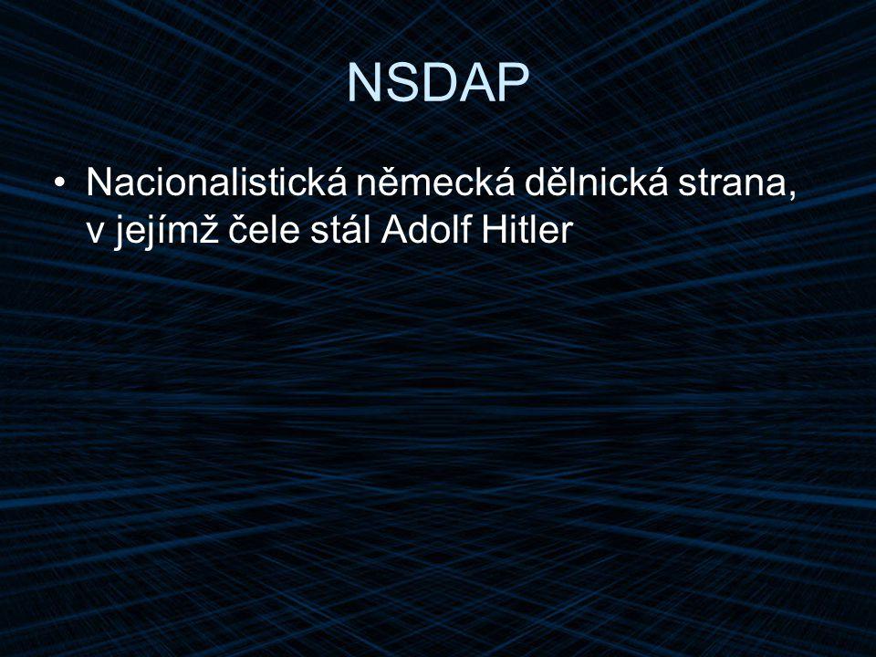 NSDAP Nacionalistická německá dělnická strana, v jejímž čele stál Adolf Hitler