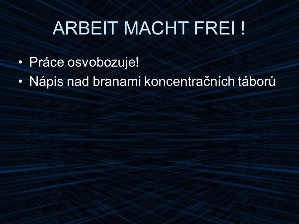 ARBEIT MACHT FREI ! Práce osvobozuje!
