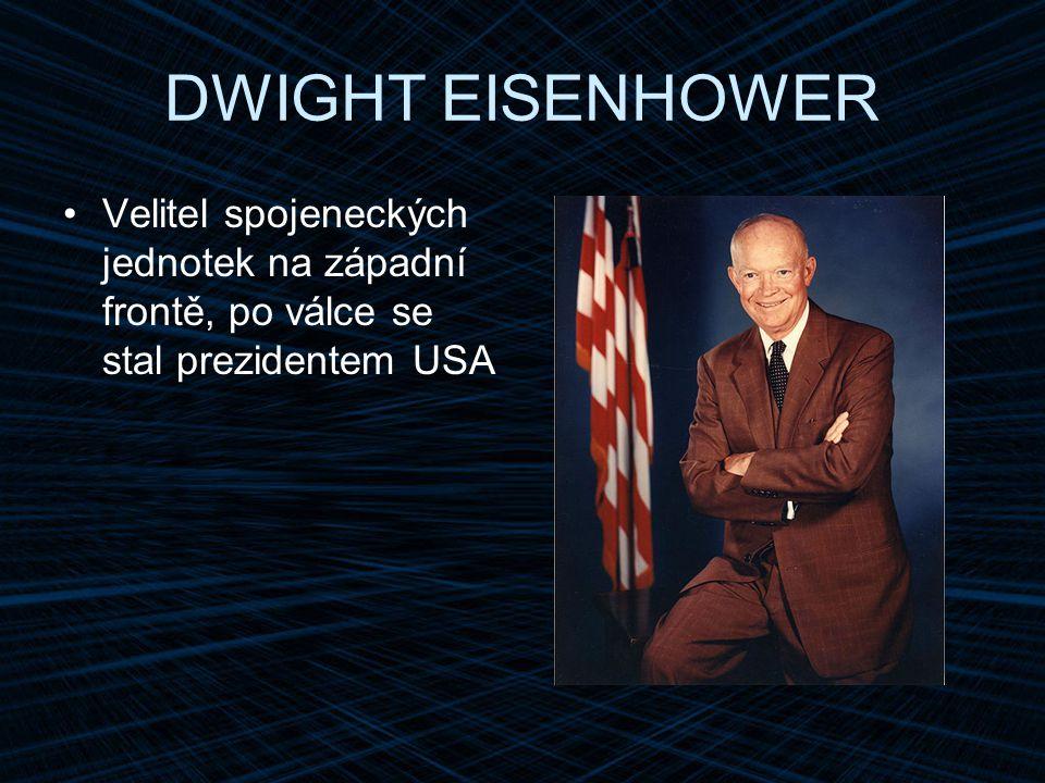 DWIGHT EISENHOWER Velitel spojeneckých jednotek na západní frontě, po válce se stal prezidentem USA