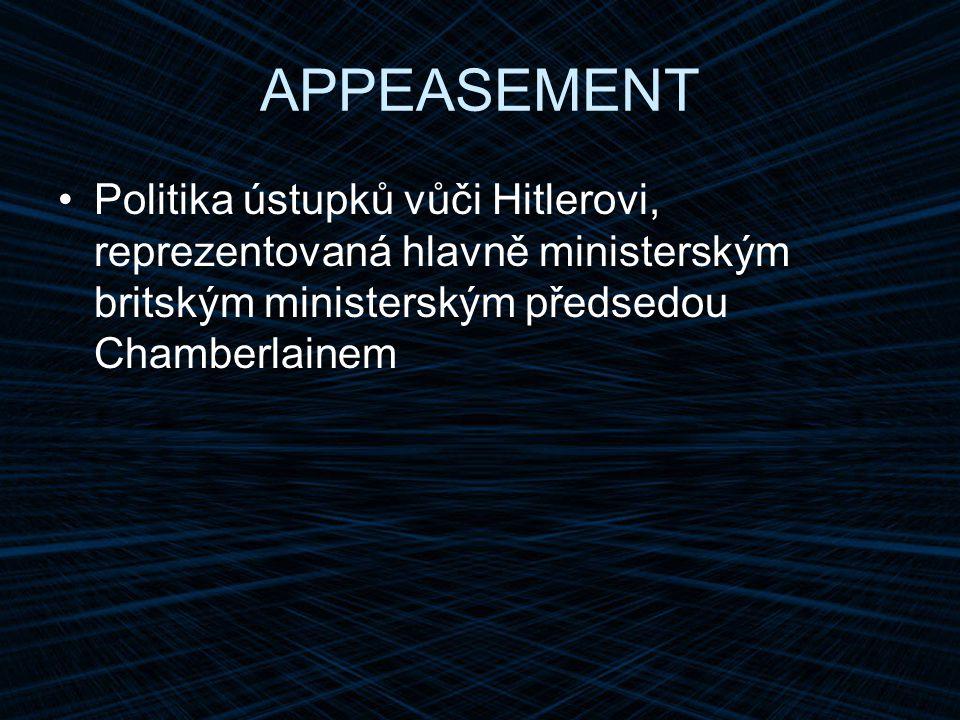 APPEASEMENT Politika ústupků vůči Hitlerovi, reprezentovaná hlavně ministerským britským ministerským předsedou Chamberlainem.