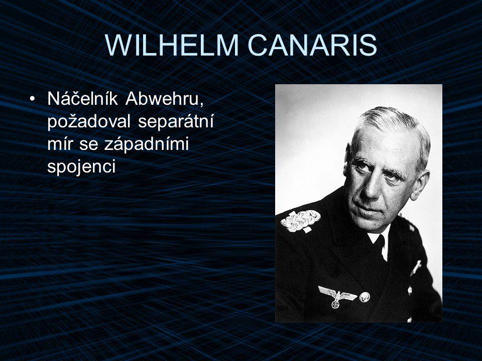 WILHELM CANARIS Náčelník Abwehru, požadoval separátní mír se západními spojenci