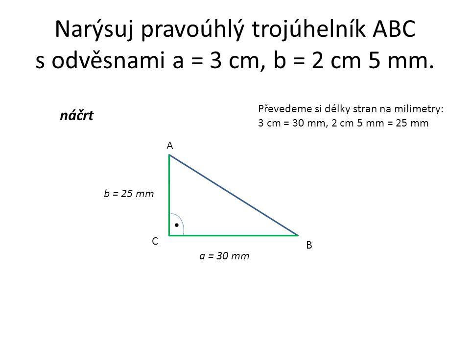 Narýsuj pravoúhlý trojúhelník ABC s odvěsnami a = 3 cm, b = 2 cm 5 mm.