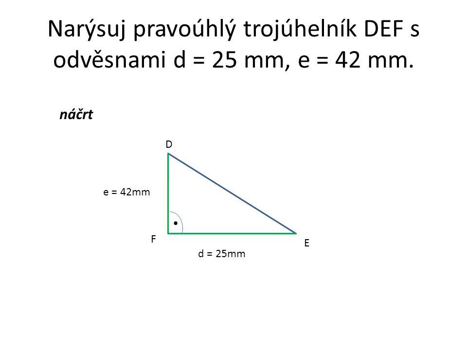 Narýsuj pravoúhlý trojúhelník DEF s odvěsnami d = 25 mm, e = 42 mm.