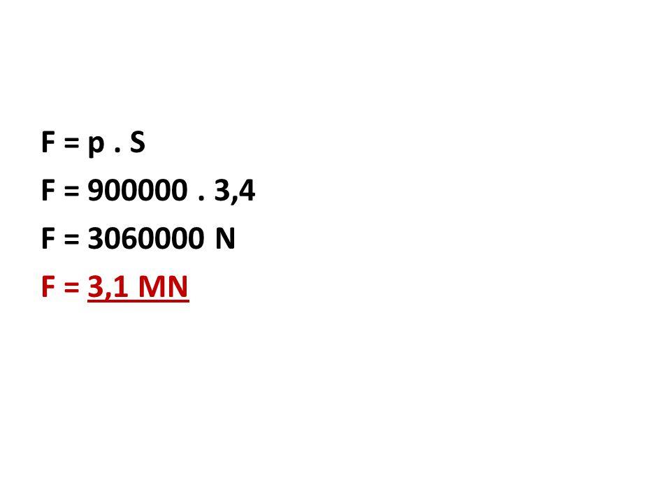 F = p . S F = 900000 . 3,4 F = 3060000 N F = 3,1 MN