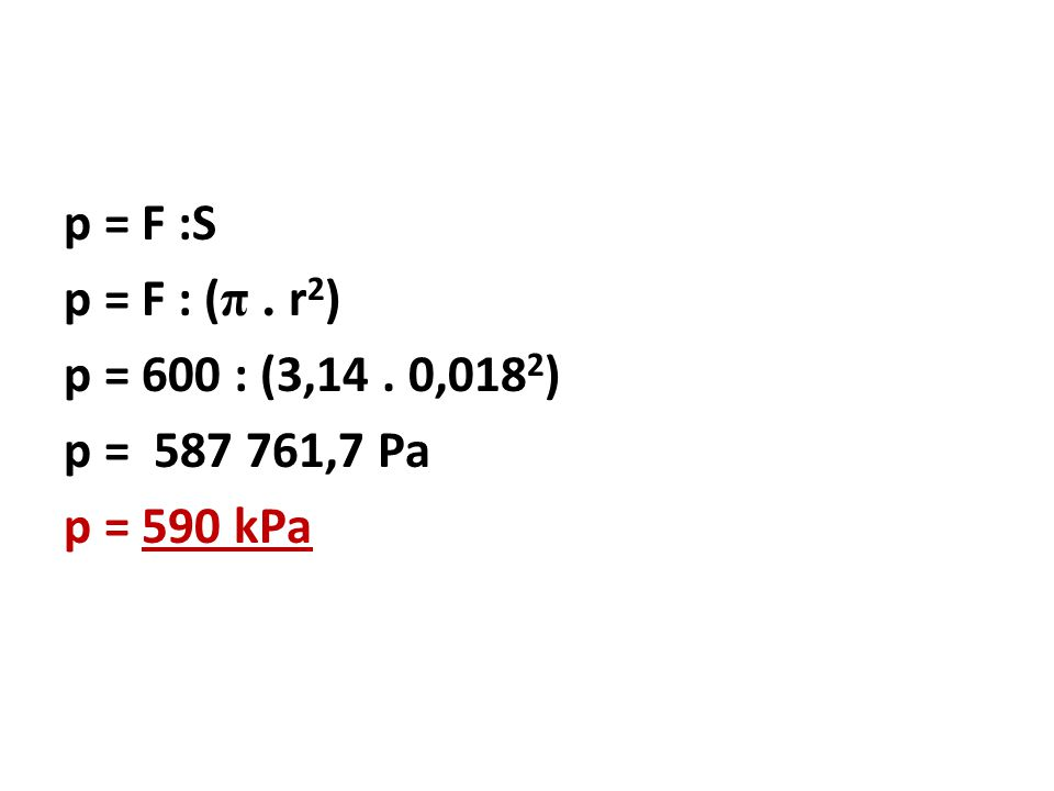 p = F :S p = F : (π . r2) p = 600 : (3,14 . 0,0182) p = 587 761,7 Pa p = 590 kPa