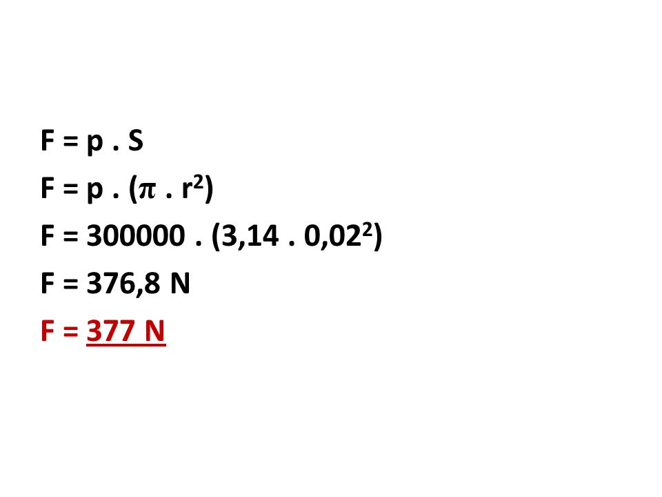 F = p . S F = p . (π . r2) F = 300000 . (3,14 . 0,022) F = 376,8 N F = 377 N