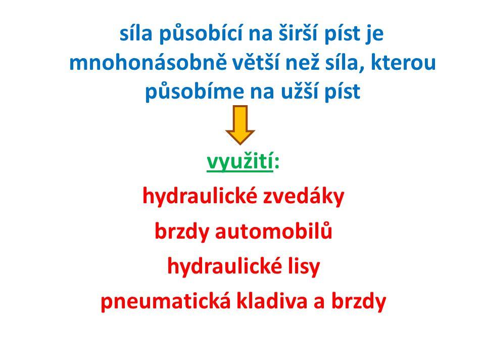 síla působící na širší píst je mnohonásobně větší než síla, kterou působíme na užší píst využití: hydraulické zvedáky brzdy automobilů hydraulické lisy pneumatická kladiva a brzdy