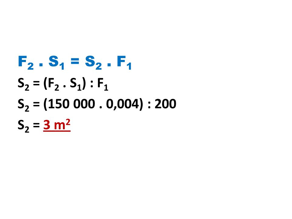 F2 . S1 = S2 . F1 S2 = (F2 . S1) : F1 S2 = (150 000 . 0,004) : 200 S2 = 3 m2