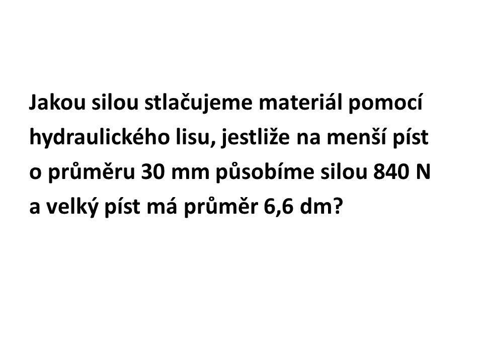 Jakou silou stlačujeme materiál pomocí hydraulického lisu, jestliže na menší píst o průměru 30 mm působíme silou 840 N a velký píst má průměr 6,6 dm