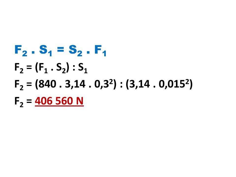 F2 . S1 = S2 . F1 F2 = (F1 . S2) : S1 F2 = (840 . 3,14 . 0,32) : (3,14 . 0,0152) F2 = 406 560 N