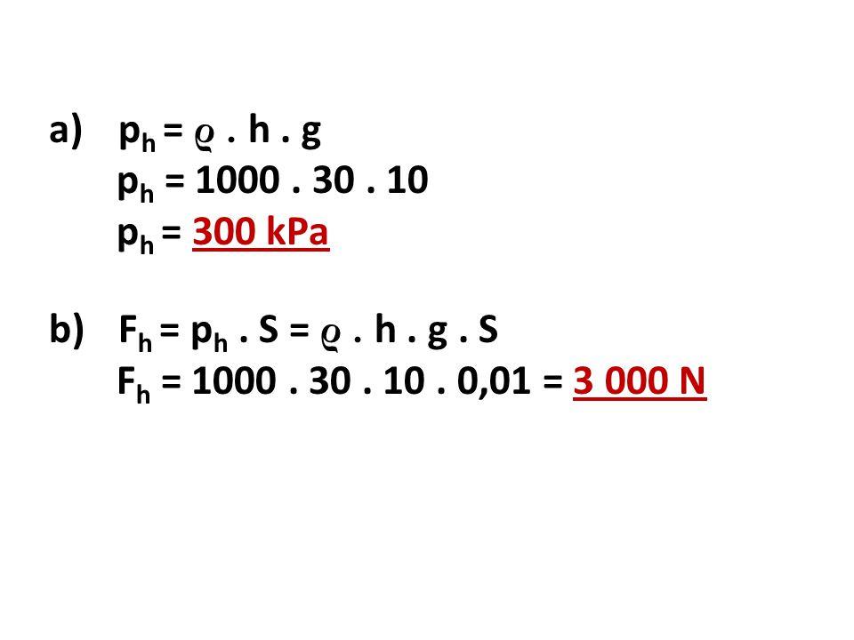 ph = ρ . h . g ph = 1000 . 30 . 10. ph = 300 kPa.