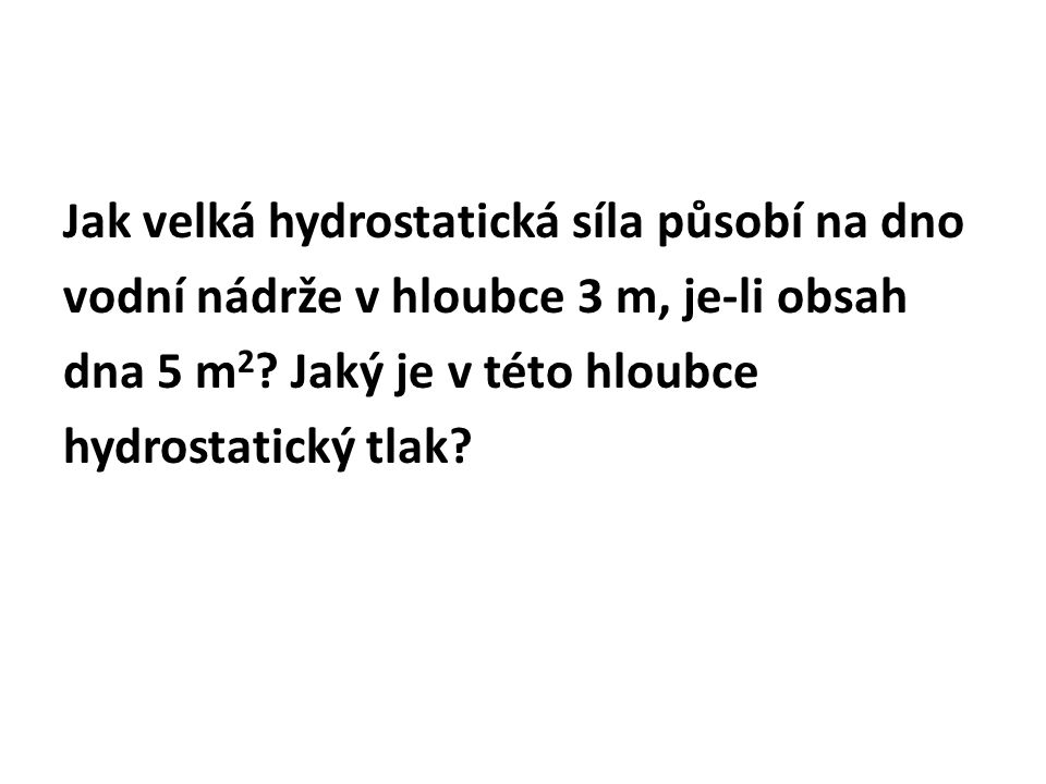 Jak velká hydrostatická síla působí na dno vodní nádrže v hloubce 3 m, je-li obsah dna 5 m2.