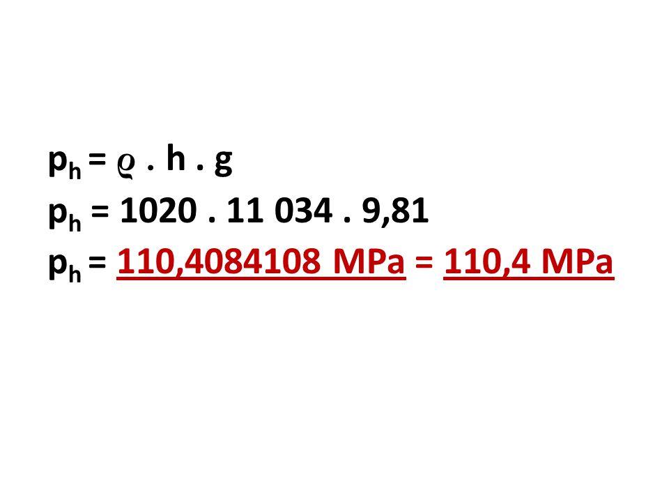 ph = ρ . h . g ph = 1020 . 11 034 . 9,81 ph = 110,4084108 MPa = 110,4 MPa
