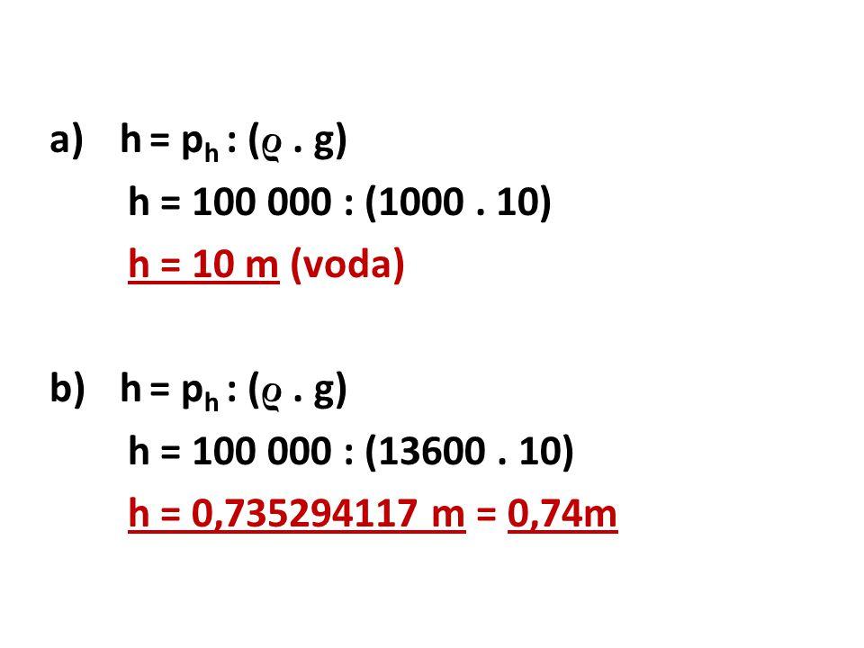 h = ph : (ρ . g) h = 100 000 : (1000 . 10) h = 10 m (voda) h = 100 000 : (13600 .