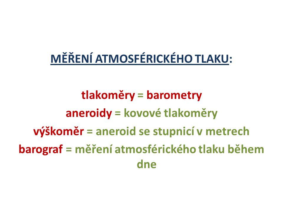 MĚŘENÍ ATMOSFÉRICKÉHO TLAKU: tlakoměry = barometry aneroidy = kovové tlakoměry výškoměr = aneroid se stupnicí v metrech barograf = měření atmosférického tlaku během dne