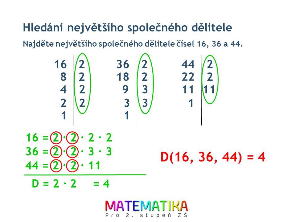 D(16, 36, 44) = 4 Hledání největšího společného dělitele 16 2 36 2 44
