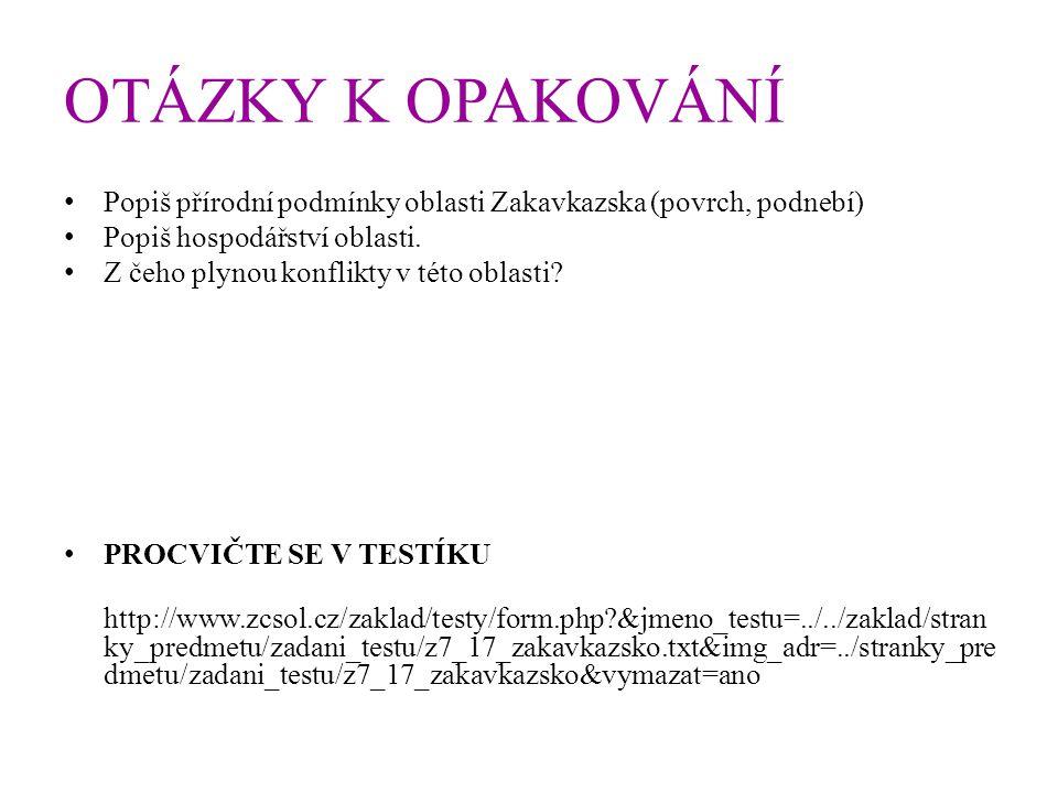 OTÁZKY K OPAKOVÁNÍ Popiš přírodní podmínky oblasti Zakavkazska (povrch, podnebí) Popiš hospodářství oblasti.