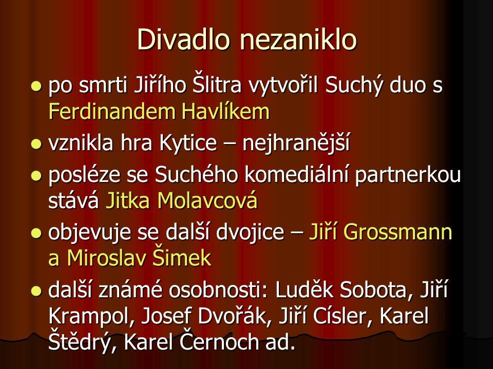 Divadlo nezaniklo po smrti Jiřího Šlitra vytvořil Suchý duo s Ferdinandem Havlíkem. vznikla hra Kytice – nejhranější.