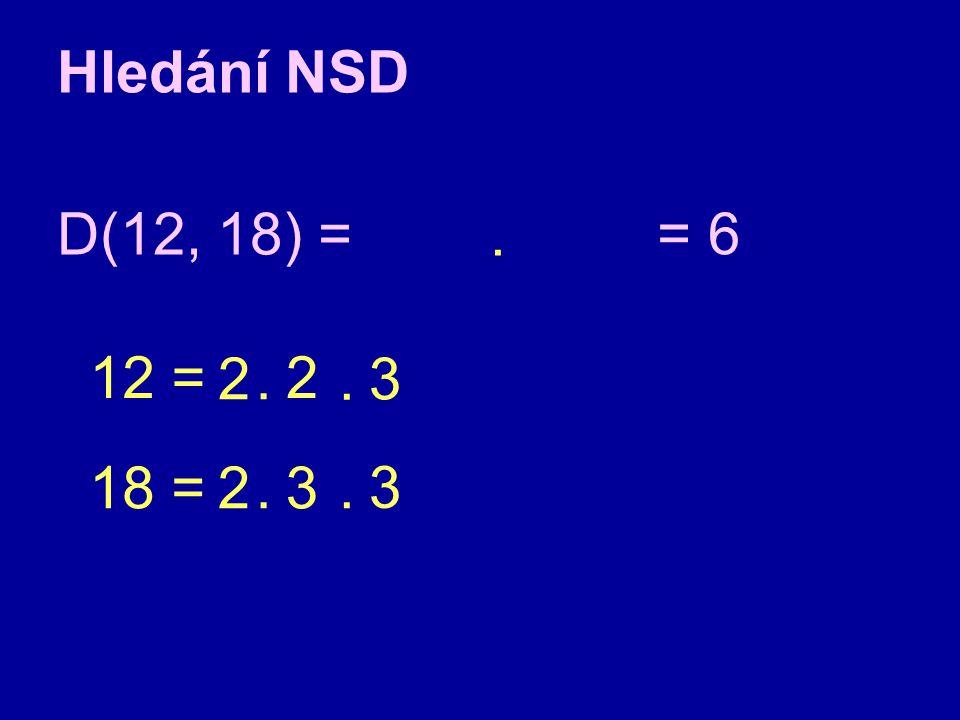 Hledání NSD D(12, 18) = . = 6 12 = 2 . 2 . 3 18 = 2 . 3 . 3