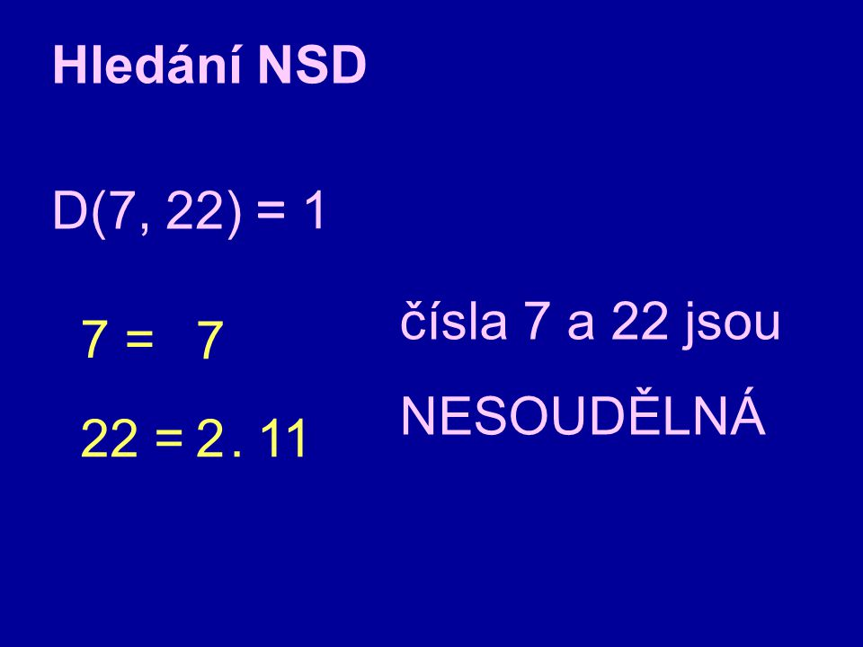 Hledání NSD D(7, 22) = = 1 čísla 7 a 22 jsou NESOUDĚLNÁ 7 = 7 22 = 2 . 11