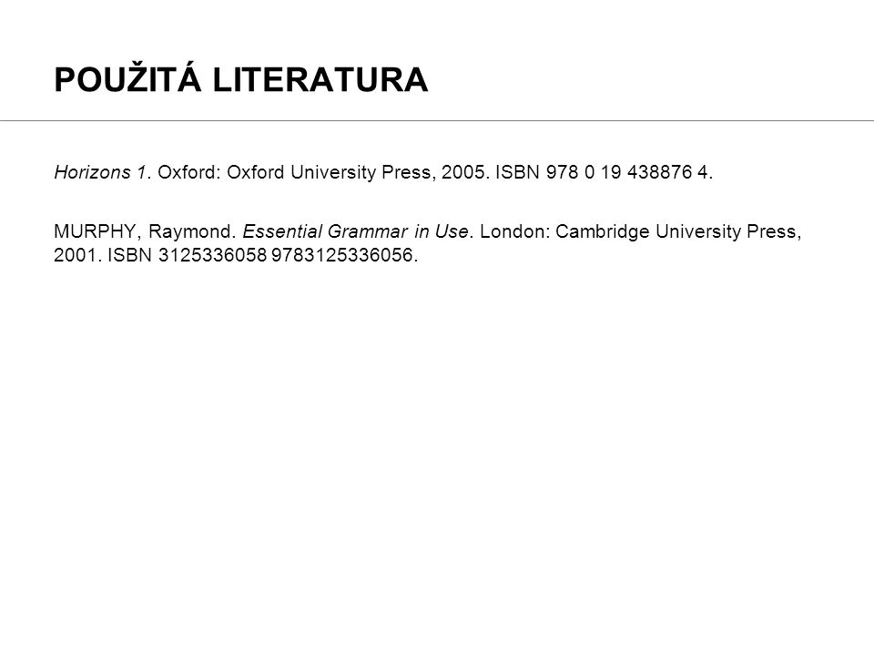 POUŽITÁ LITERATURA Horizons 1. Oxford: Oxford University Press, 2005. ISBN 978 0 19 438876 4.