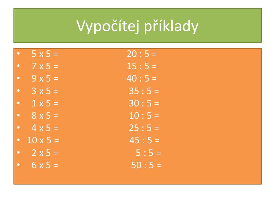 Vypočítej příklady 5 x 5 = 20 : 5 = 7 x 5 = 15 : 5 = 9 x 5 = 40 : 5 =