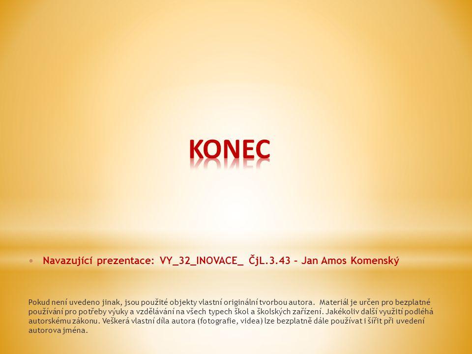 KONEC Navazující prezentace: VY_32_INOVACE_ ČjL.3.43 – Jan Amos Komenský.