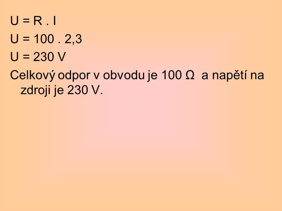 U = R . I U = 100 . 2,3 U = 230 V Celkový odpor v obvodu je 100 Ω a napětí na zdroji je 230 V.